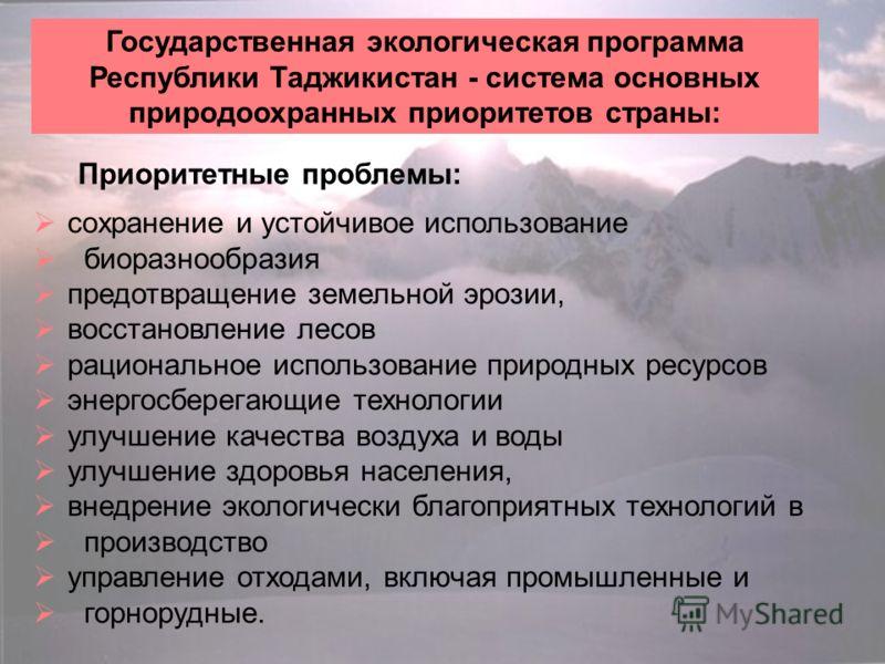 Государственная экологическая программа Республики Таджикистан - система основных природоохранных приоритетов страны: Приоритетные проблемы: сохранение и устойчивое использование биоразнообразия предотвращение земельной эрозии, восстановление лесов р