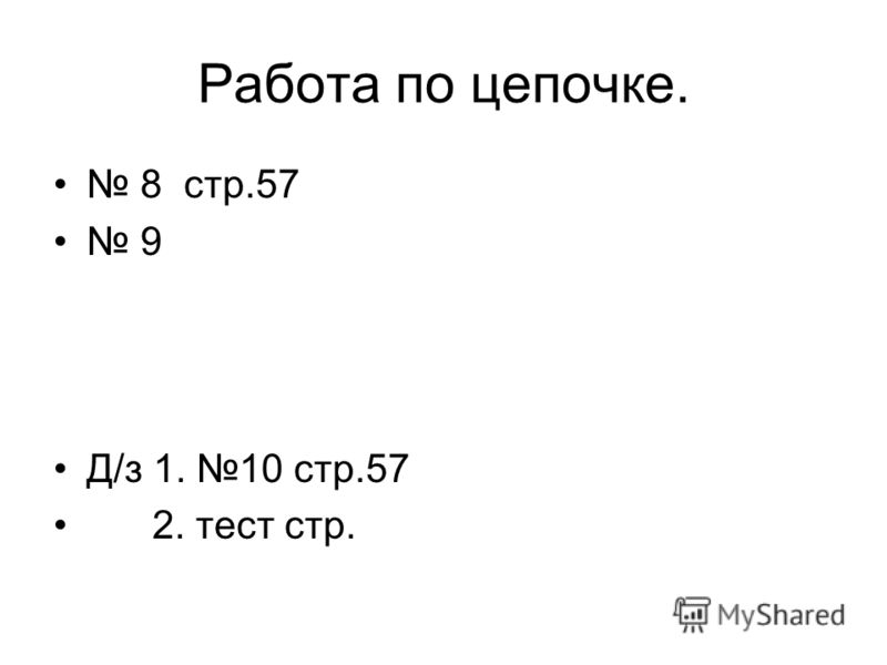 Работа по цепочке. 8 стр.57 9 Д/з 1. 10 стр.57 2. тест стр.