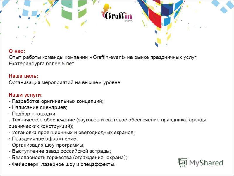 О нас: Опыт работы команды компании «Graffin-event» на рынке праздничных услуг Екатеринбурга более 5 лет. Наша цель: Организация мероприятий на высшем уровне. Наши услуги: - Разработка оригинальных концепций; - Написание сценариев; - Подбор площадки;