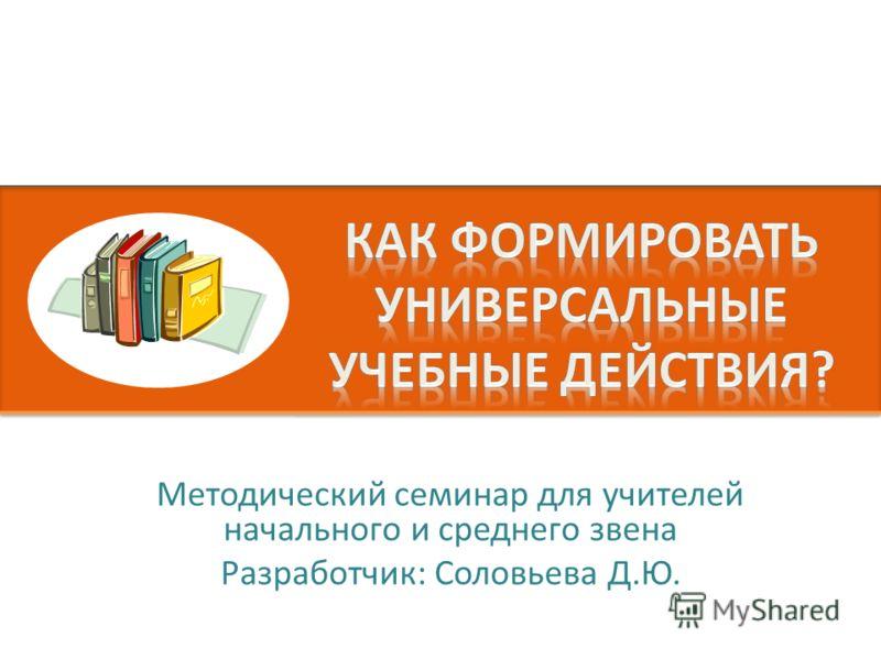 Методический семинар для учителей начального и среднего звена Разработчик: Соловьева Д.Ю.