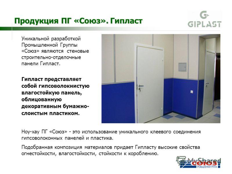 Уникальной разработкой Промышленной Группы «Союз» являются стеновые строительно-отделочные панели Гипласт. Гипласт представляет собой гипсоволокнистую влагостойкую панель, облицованную декоративным бумажно- слоистым пластиком. Продукция ПГ «Союз». Ги