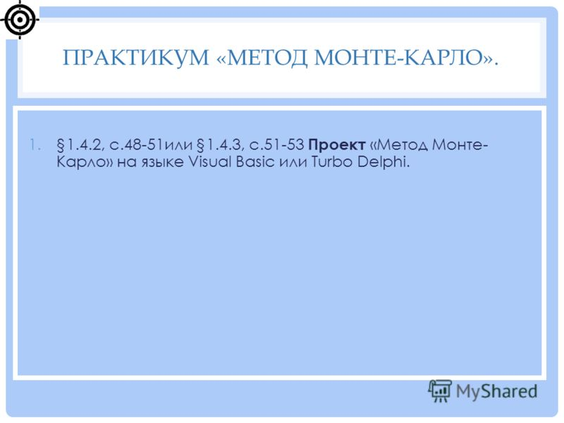1.§1.4.2, с.48-51или §1.4.3, с.51-53 Проект «Метод Монте- Карло» на языке Visual Basic или Turbo Delphi. ПРАКТИКУМ «МЕТОД МОНТЕ-КАРЛО».