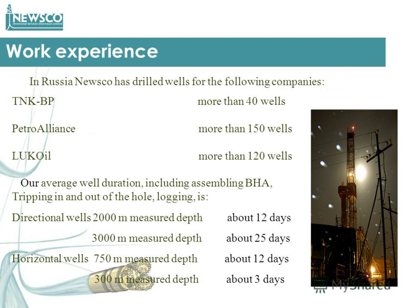 Work experience Our average well duration, including assembling BHA, Tripping in and out of the hole, logging, is: In Russia Newsco has drilled wells for the following companies: TNK-BP more than 40 wells PetroAlliance more than 150 wells LUKOil more