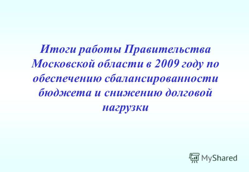 Итоги работы Правительства Московской области в 2009 году по обеспечению сбалансированности бюджета и снижению долговой нагрузки