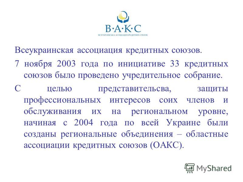 Всеукраинская ассоциация кредитных союзов. 7 ноября 2003 года по инициативе 33 кредитных союзов было проведено учредительное собрание. С целью представительсва, защиты профессиональных интересов соих членов и обслуживания их на региональном уровне, н