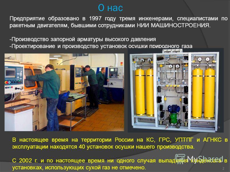 2 О нас Предприятие образовано в 1997 году тремя инженерами, специалистами по ракетным двигателям, бывшими сотрудниками НИИ МАШИНОСТРОЕНИЯ. -Производство запорной арматуры высокого давления -Проектирование и производство установок осушки природного г