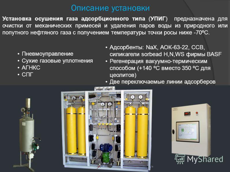 Описание установки Установка осушения газа адсорбционного типа (УПИГ) предназначена для очистки от механических примесей и удаления паров воды из природного или попутного нефтяного газа с получением температуры точки росы ниже -70ºС. Адсорбенты: NaX,