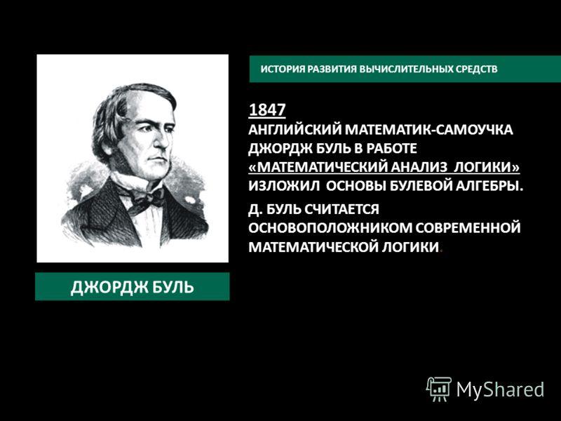 1847 АНГЛИЙСКИЙ МАТЕМАТИК-САМОУЧКА ДЖОРДЖ БУЛЬ В РАБОТЕ «МАТЕМАТИЧЕСКИЙ АНАЛИЗ ЛОГИКИ» ИЗЛОЖИЛ ОСНОВЫ БУЛЕВОЙ АЛГЕБРЫ. Д. БУЛЬ СЧИТАЕТСЯ ОСНОВОПОЛОЖНИКОМ СОВРЕМЕННОЙ МАТЕМАТИЧЕСКОЙ ЛОГИКИ. ИСТОРИЯ РАЗВИТИЯ ВЫЧИСЛИТЕЛЬНЫХ СРЕДСТВ ДЖОРДЖ БУЛЬ