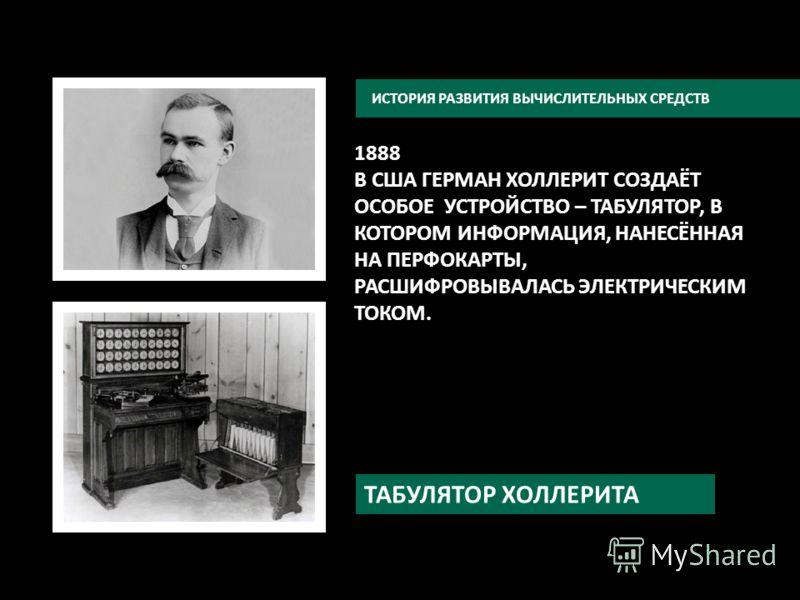 ИСТОРИЯ РАЗВИТИЯ ВЫЧИСЛИТЕЛЬНЫХ СРЕДСТВ 1888 В США ГЕРМАН ХОЛЛЕРИТ СОЗДАЁТ ОСОБОЕ УСТРОЙСТВО – ТАБУЛЯТОР, В КОТОРОМ ИНФОРМАЦИЯ, НАНЕСЁННАЯ НА ПЕРФОКАРТЫ, РАСШИФРОВЫВАЛАСЬ ЭЛЕКТРИЧЕСКИМ ТОКОМ. ТАБУЛЯТОР ХОЛЛЕРИТА