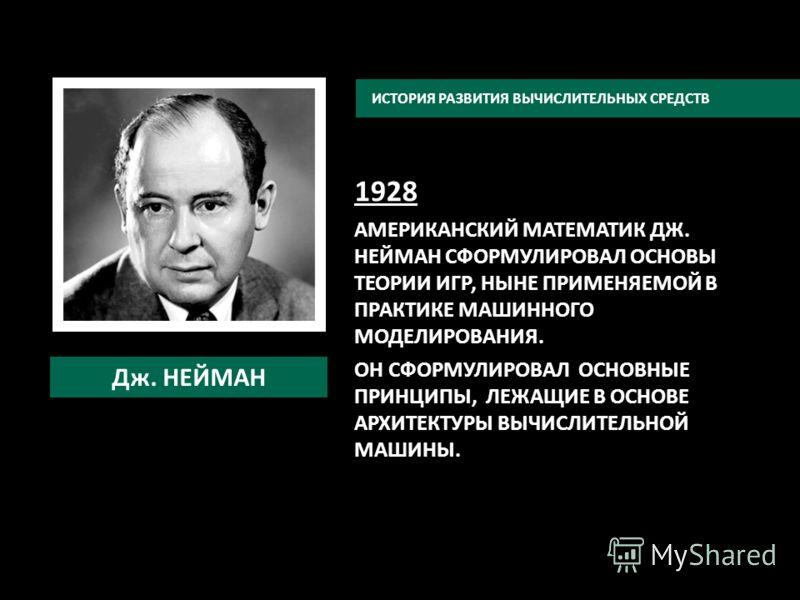 1928 АМЕРИКАНСКИЙ МАТЕМАТИК ДЖ. НЕЙМАН СФОРМУЛИРОВАЛ ОСНОВЫ ТЕОРИИ ИГР, НЫНЕ ПРИМЕНЯЕМОЙ В ПРАКТИКЕ МАШИННОГО МОДЕЛИРОВАНИЯ. ОН СФОРМУЛИРОВАЛ ОСНОВНЫЕ ПРИНЦИПЫ, ЛЕЖАЩИЕ В ОСНОВЕ АРХИТЕКТУРЫ ВЫЧИСЛИТЕЛЬНОЙ МАШИНЫ. ИСТОРИЯ РАЗВИТИЯ ВЫЧИСЛИТЕЛЬНЫХ СРЕДС