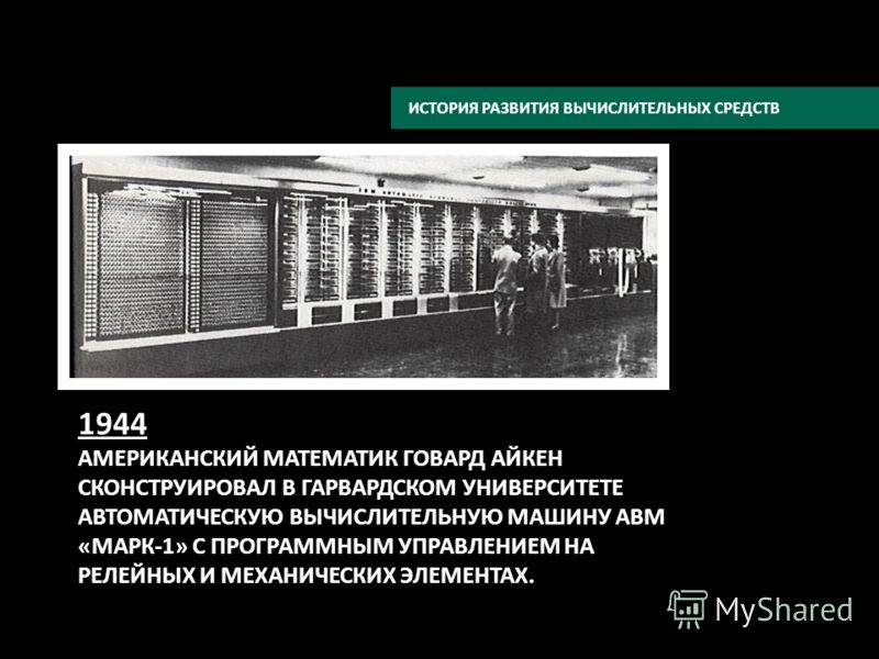 ИСТОРИЯ РАЗВИТИЯ ВЫЧИСЛИТЕЛЬНЫХ СРЕДСТВ 1944 АМЕРИКАНСКИЙ МАТЕМАТИК ГОВАРД АЙКЕН СКОНСТРУИРОВАЛ В ГАРВАРДСКОМ УНИВЕРСИТЕТЕ АВТОМАТИЧЕСКУЮ ВЫЧИСЛИТЕЛЬНУЮ МАШИНУ АВМ «МАРК-1» С ПРОГРАММНЫМ УПРАВЛЕНИЕМ НА РЕЛЕЙНЫХ И МЕХАНИЧЕСКИХ ЭЛЕМЕНТАХ.