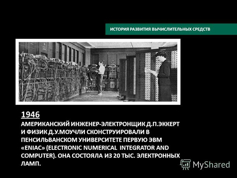 1946 АМЕРИКАНСКИЙ ИНЖЕНЕР-ЭЛЕКТРОНЩИК Д.П.ЭККЕРТ И ФИЗИК Д.У.МОУЧЛИ СКОНСТРУИРОВАЛИ В ПЕНСИЛЬВАНСКОМ УНИВЕРСИТЕТЕ ПЕРВУЮ ЭВМ «ENIAC» (ELECTRONIC NUMERICAL INTEGRATOR AND COMPUTER). ОНА СОСТОЯЛА ИЗ 20 ТЫС. ЭЛЕКТРОННЫХ ЛАМП. ИСТОРИЯ РАЗВИТИЯ ВЫЧИСЛИТЕЛ
