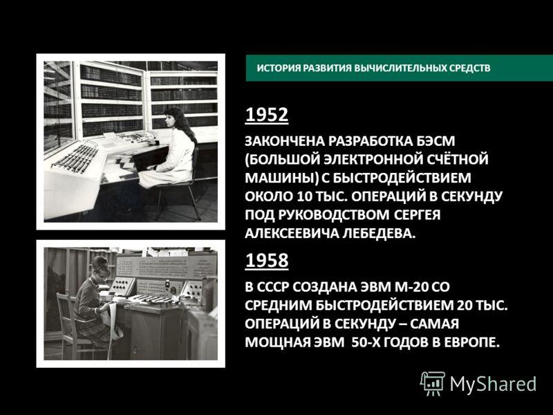 1952 ЗАКОНЧЕНА РАЗРАБОТКА БЭСМ (БОЛЬШОЙ ЭЛЕКТРОННОЙ СЧЁТНОЙ МАШИНЫ) С БЫСТРОДЕЙСТВИЕМ ОКОЛО 10 ТЫС. ОПЕРАЦИЙ В СЕКУНДУ ПОД РУКОВОДСТВОМ СЕРГЕЯ АЛЕКСЕЕВИЧА ЛЕБЕДЕВА. 1958 В СССР СОЗДАНА ЭВМ М-20 СО СРЕДНИМ БЫСТРОДЕЙСТВИЕМ 20 ТЫС. ОПЕРАЦИЙ В СЕКУНДУ –