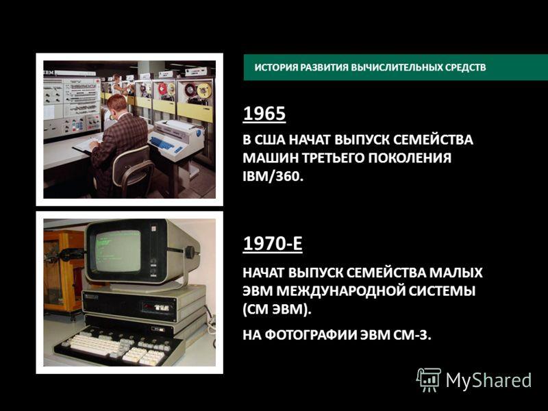 1965 В США НАЧАТ ВЫПУСК СЕМЕЙСТВА МАШИН ТРЕТЬЕГО ПОКОЛЕНИЯ IBM/360. 1970-Е НАЧАТ ВЫПУСК СЕМЕЙСТВА МАЛЫХ ЭВМ МЕЖДУНАРОДНОЙ СИСТЕМЫ (СМ ЭВМ). НА ФОТОГРАФИИ ЭВМ СМ-3. ИСТОРИЯ РАЗВИТИЯ ВЫЧИСЛИТЕЛЬНЫХ СРЕДСТВ