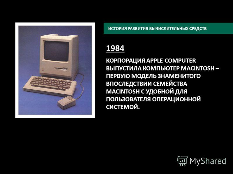 1984 КОРПОРАЦИЯ APPLE COMPUTER ВЫПУСТИЛА КОМПЬЮТЕР MACINTOSH – ПЕРВУЮ МОДЕЛЬ ЗНАМЕНИТОГО ВПОСЛЕДСТВИИ СЕМЕЙСТВА MACINTOSH C УДОБНОЙ ДЛЯ ПОЛЬЗОВАТЕЛЯ ОПЕРАЦИОННОЙ СИСТЕМОЙ. ИСТОРИЯ РАЗВИТИЯ ВЫЧИСЛИТЕЛЬНЫХ СРЕДСТВ