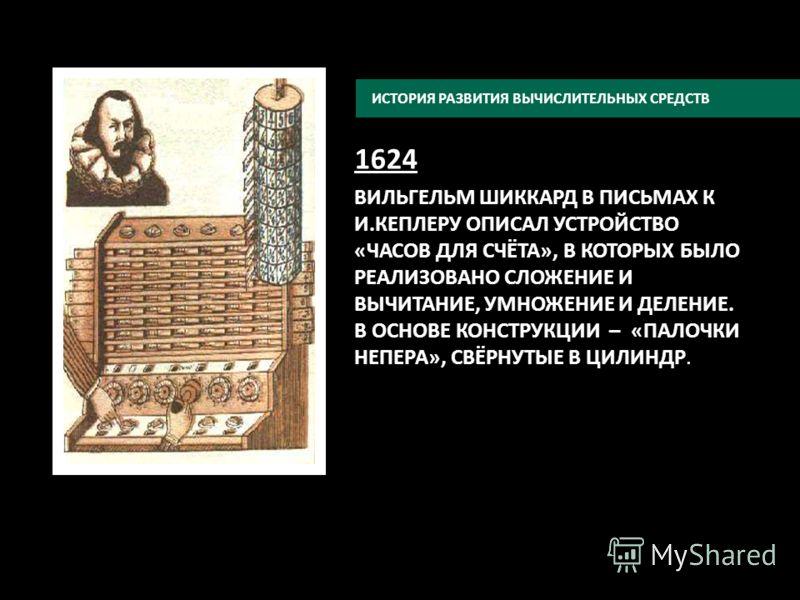 1624 ВИЛЬГЕЛЬМ ШИККАРД В ПИСЬМАХ К И.КЕПЛЕРУ ОПИСАЛ УСТРОЙСТВО «ЧАСОВ ДЛЯ СЧЁТА», В КОТОРЫХ БЫЛО РЕАЛИЗОВАНО СЛОЖЕНИЕ И ВЫЧИТАНИЕ, УМНОЖЕНИЕ И ДЕЛЕНИЕ. В ОСНОВЕ КОНСТРУКЦИИ – «ПАЛОЧКИ НЕПЕРА», СВЁРНУТЫЕ В ЦИЛИНДР. ИСТОРИЯ РАЗВИТИЯ ВЫЧИСЛИТЕЛЬНЫХ СРЕД