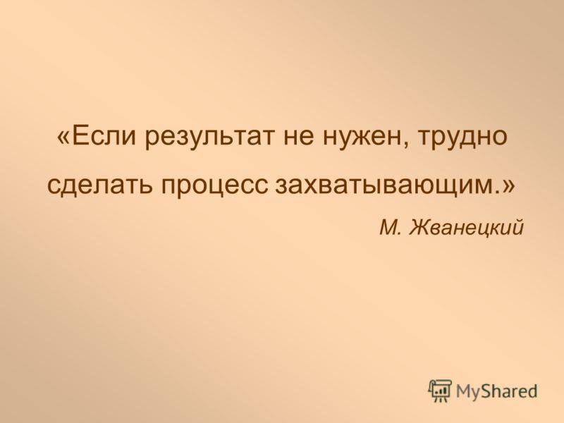 «Если результат не нужен, трудно сделать процесс захватывающим.» М. Жванецкий