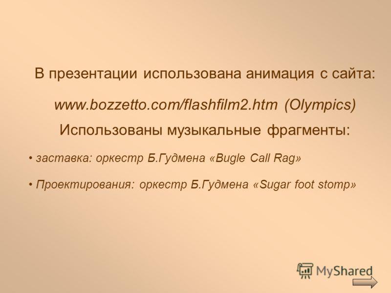 В презентации использована анимация с сайта: www.bozzetto.com/flashfilm2.htm (Olympics) Использованы музыкальные фрагменты: заставка: оркестр Б.Гудмена «Bugle Call Rag» Проектирования: оркестр Б.Гудмена «Sugar foot stomp»