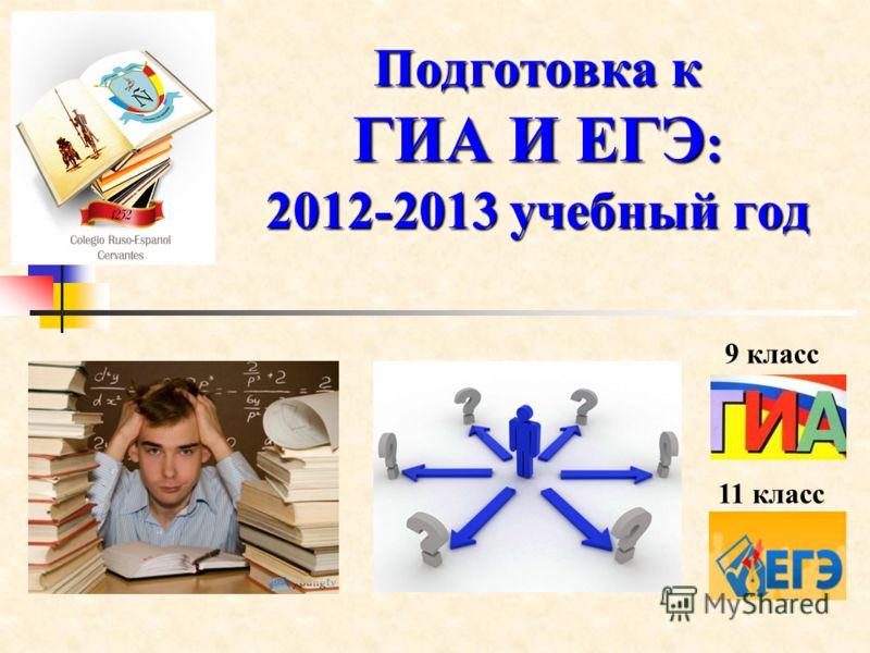 Подготовка к ГИА И ЕГЭ : 2012-2013 учебный год 9 класс 11 класс