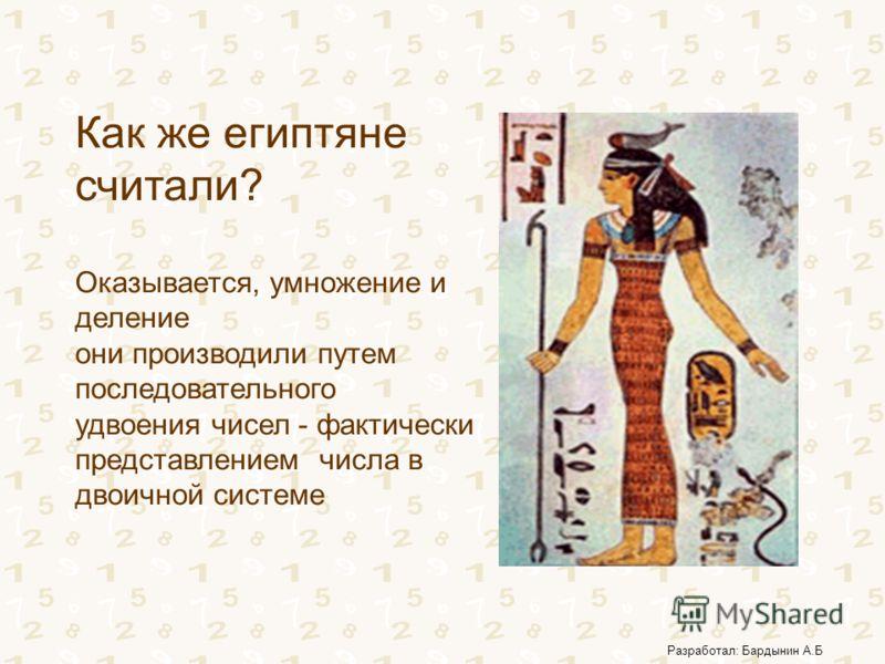 Разработал: Бардынин А.Б Как же египтяне считали? Оказывается, умножение и деление они производили путем последовательного удвоения чисел - фактически представлением числа в двоичной системе