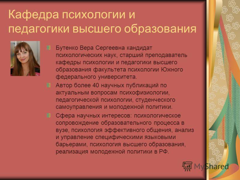Кафедра психологии и педагогики высшего образования Бутенко Вера Сергеевна кандидат психологических наук, старший преподаватель кафедры психологии и педагогики высшего образования факультета психологии Южного федерального университета. Автор более 40