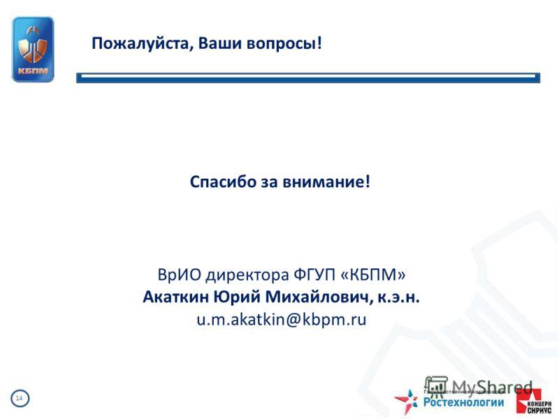 14 Пожалуйста, Ваши вопросы! Спасибо за внимание! ВрИО директора ФГУП «КБПМ» Акаткин Юрий Михайлович, к.э.н. u.m.akatkin@kbpm.ru