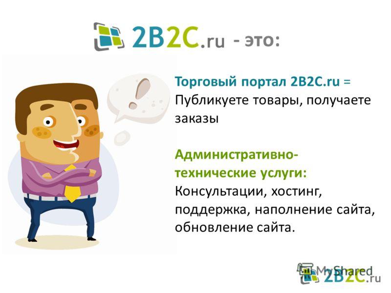 Торговый портал 2B2C.ru = Публикуете товары, получаете заказы Административно- технические услуги: Консультации, хостинг, поддержка, наполнение сайта, обновление сайта. - это:
