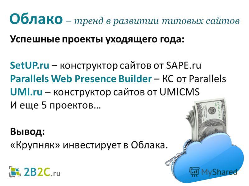 Успешные проекты уходящего года: SetUP.ru – конструктор сайтов от SAPE.ru Parallels Web Presence Builder – КС от Parallels UMI.ru – конструктор сайтов от UMICMS И еще 5 проектов… Вывод: «Крупняк» инвестирует в Облака. Облако – тренд в развитии типовы