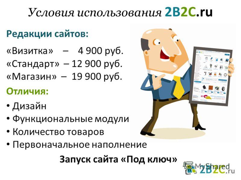 Условия использования 2B2C.ru Редакции сайтов: «Визитка» – 4 900 руб. «Стандарт» – 12 900 руб. «Магазин» – 19 900 руб. Отличия: Дизайн Функциональные модули Количество товаров Первоначальное наполнение Запуск сайта «Под ключ»