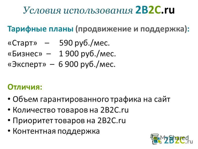 Условия использования 2B2C.ru Тарифные планы (продвижение и поддержка): «Старт» – 590 руб./мес. «Бизнес» – 1 900 руб./мес. «Эксперт» – 6 900 руб./мес. Отличия: Объем гарантированного трафика на сайт Количество товаров на 2B2C.ru Приоритет товаров на
