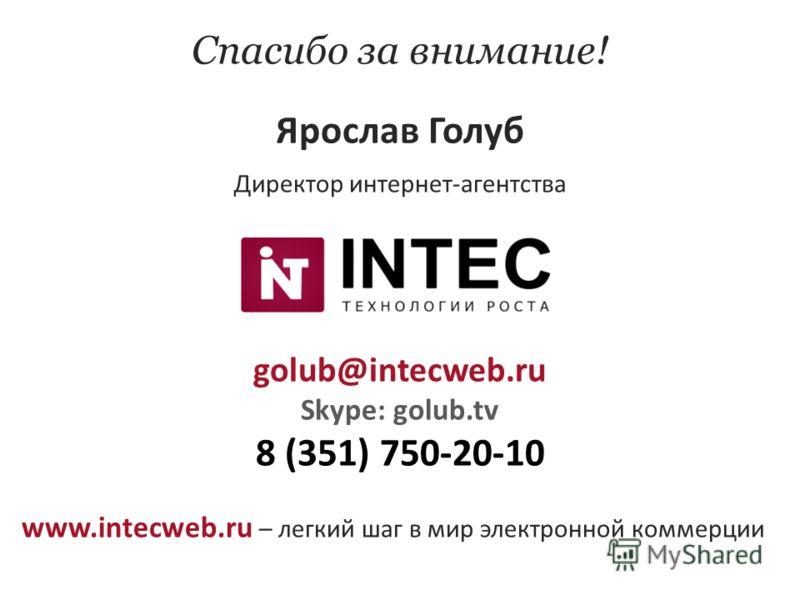 Спасибо за внимание! Ярослав Голуб Директор интернет-агентства golub@intecweb.ru Skype: golub.tv 8 (351) 750-20-10 www.intecweb.ru – легкий шаг в мир электронной коммерции