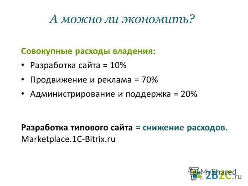 А можно ли экономить? Совокупные расходы владения: Разработка сайта = 10% Продвижение и реклама = 70% Администрирование и поддержка = 20% Разработка типового сайта = снижение расходов. Marketplace.1C-Bitrix.ru