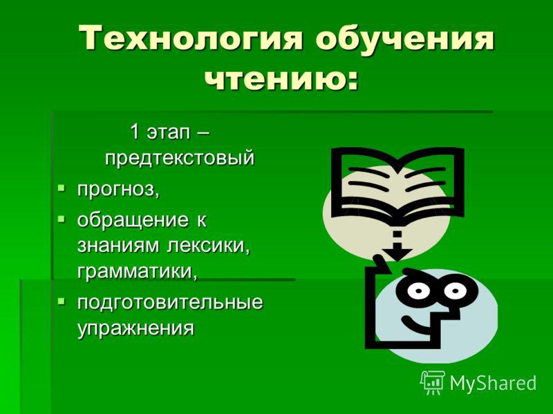 Технология обучения чтению: Технология обучения чтению: 1 этап – предтекстовый прогноз, прогноз, обращение к знаниям лексики, грамматики, обращение к знаниям лексики, грамматики, подготовительные упражнения подготовительные упражнения