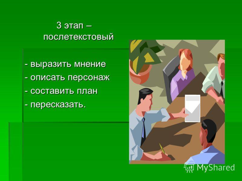 3 этап – послетекстовый - выразить мнение - описать персонаж - составить план - пересказать.