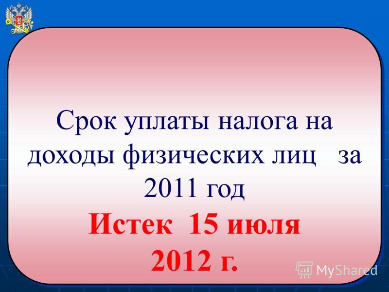 Срок уплаты налога на доходы физических лиц за 2011 год Истек 15 июля 2012 г. Срок уплаты налога на доходы физических лиц за 2011 год Истек 15 июля 2012 г.