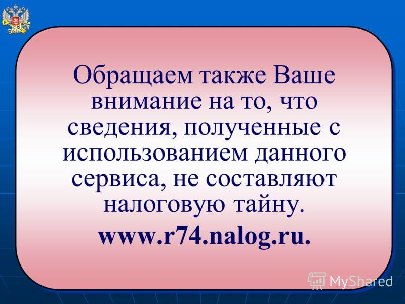 Обращаем также Ваше внимание на то, что сведения, полученные с использованием данного сервиса, не составляют налоговую тайну. www.r74.nalog.ru. Обращаем также Ваше внимание на то, что сведения, полученные с использованием данного сервиса, не составля