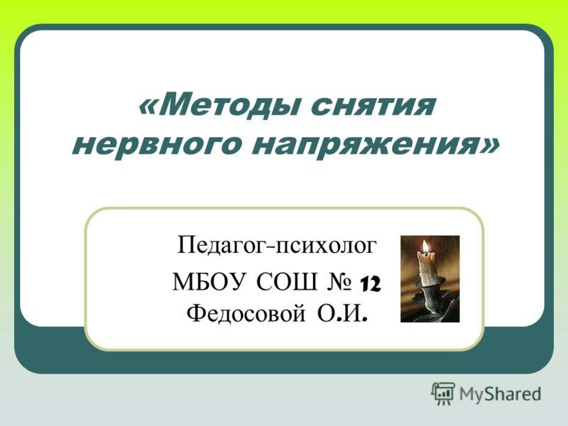 «Методы снятия нервного напряжения» Педагог - психолог МБОУ СОШ 12 Федосовой О. И.