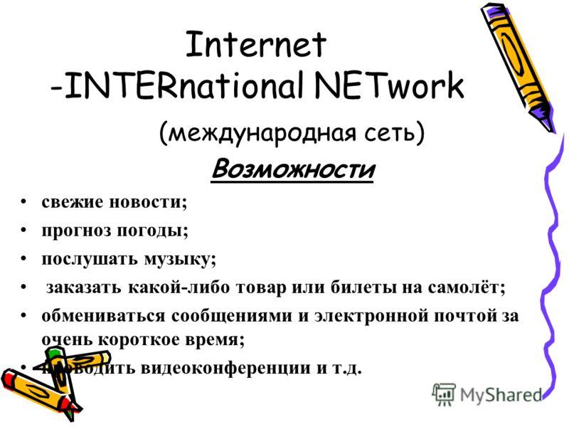 Internet -INTERnational NETwork (международная сеть) Возможности свежие новости; прогноз погоды; послушать музыку; заказать какой-либо товар или билеты на самолёт; обмениваться сообщениями и электронной почтой за очень короткое время; проводить видео