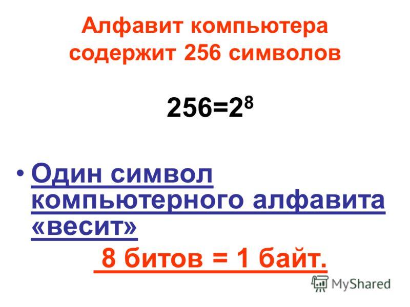 Алфавит компьютера содержит 256 символов 256=2 8 Один символ компьютерного алфавита «весит» 8 битов = 1 байт.