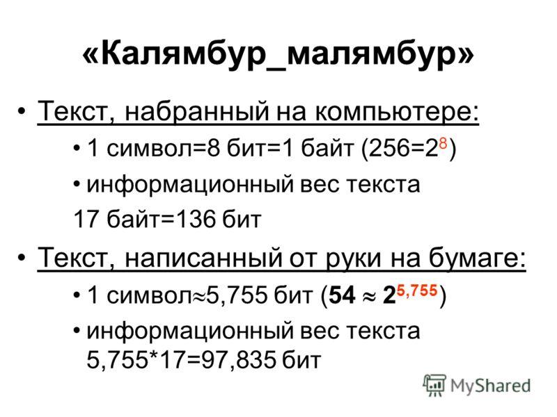 «Калямбур_малямбур» Текст, набранный на компьютере: 1 символ=8 бит=1 байт (256=2 8 ) информационный вес текста 17 байт=136 бит Текст, написанный от руки на бумаге: 1 символ 5,755 бит (54 2 5,755 ) информационный вес текста 5,755*17=97,835 бит