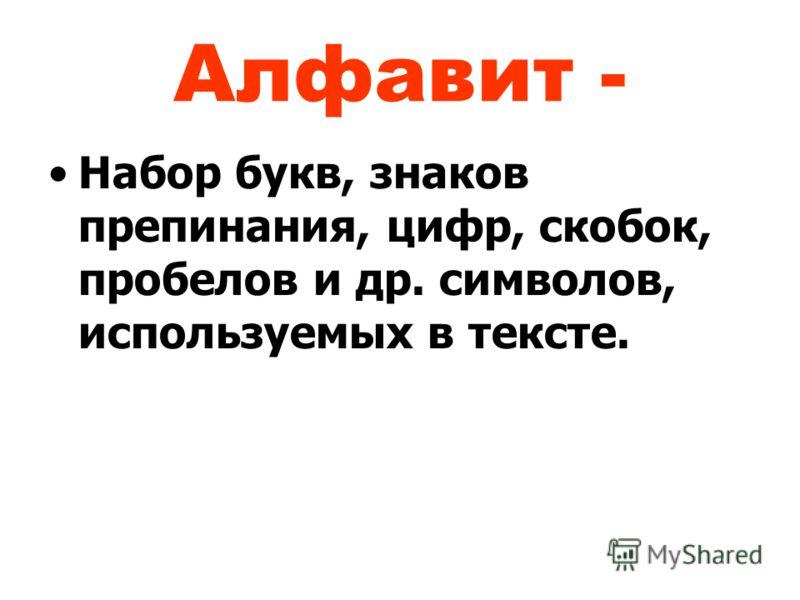 Алфавит - Набор букв, знаков препинания, цифр, скобок, пробелов и др. символов, используемых в тексте.