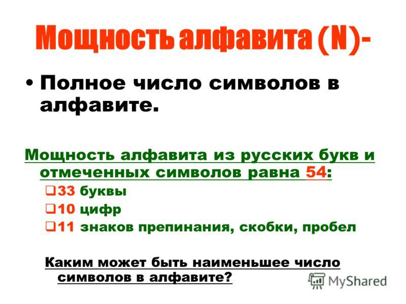 Мощность алфавита ( N ) - Полное число символов в алфавите. Мощность алфавита из русских букв и отмеченных символов равна 54: 33 буквы 10 цифр 11 знаков препинания, скобки, пробел Каким может быть наименьшее число символов в алфавите?