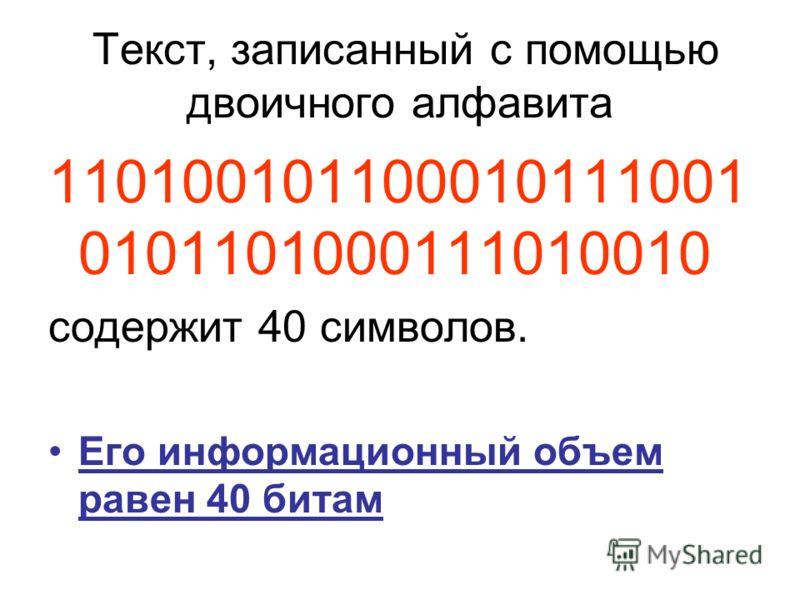 Текст, записанный с помощью двоичного алфавита 110100101100010111001 0101101000111010010 содержит 40 символов. Его информационный объем равен 40 битам