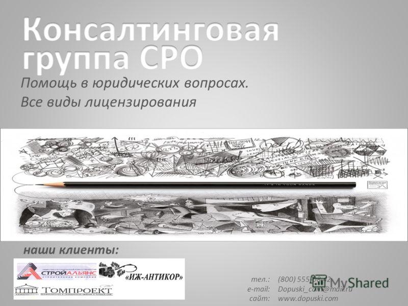 Помощь в юридических вопросах. Все виды лицензирования наши клиенты: тел.: e-mail: сайт: (800) 555-08-42 Dopuski_com@mail.ru www.dopuski.com