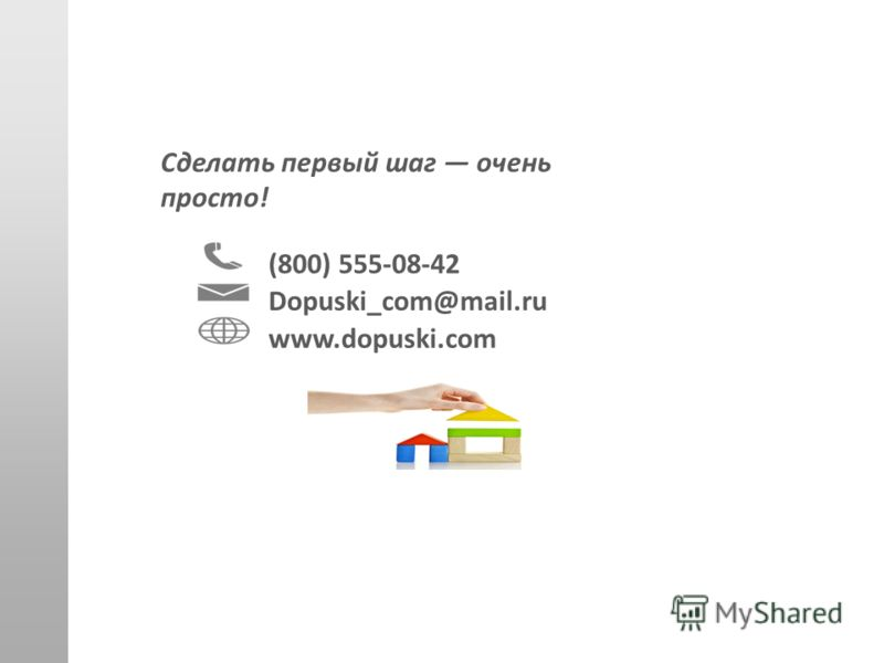 Сделать первый шаг очень просто! (800) 555-08-42 Dopuski_com@mail.ru www.dopuski.com