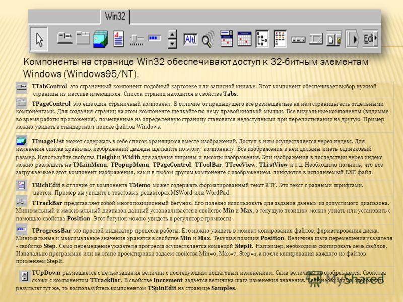 Компоненты на странице Win32 обеспечивают доступ к 32-битным элементам Windows (Windows95/NT). TTabControl это страничный компонент подобный картотеке или записной книжке. Этот компонент обеспечивает выбор нужной страницы из массива имеющихся. Список