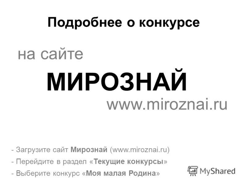 Подробнее о конкурсе - Загрузите сайт Мирознай (www.miroznai.ru) - Перейдите в раздел «Текущие конкурсы» - Выберите конкурс «Моя малая Родина» на сайте МИРОЗНАЙ www.miroznai.ru