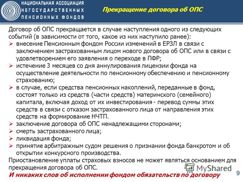 9 Договор об ОПС прекращается в случае наступления одного из следующих событий (в зависимости от того, какое из них наступило ранее): внесение Пенсионным фондом России изменений в ЕРЗЛ в связи с заключением застрахованным лицом нового договора об ОПС
