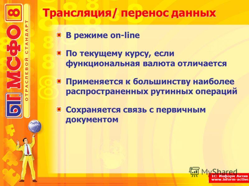 1С: Информ Актив www.inform-active.ru Трансляция/ перенос данных В режиме on-line По текущему курсу, если функциональная валюта отличается Применяется к большинству наиболее распространенных рутинных операций Сохраняется связь с первичным документом