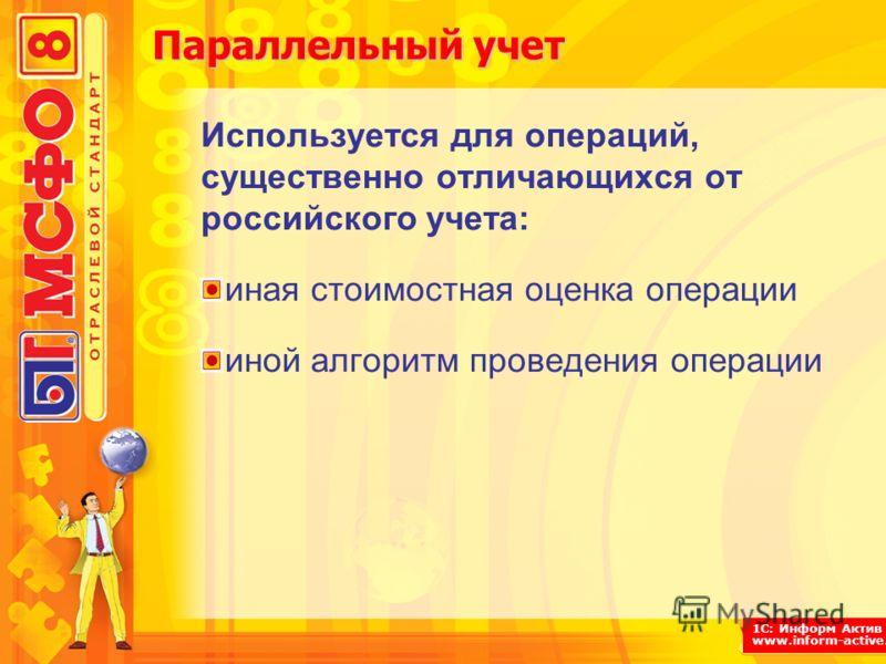 1С: Информ Актив www.inform-active.ru Параллельный учет Используется для операций, существенно отличающихся от российского учета: иная стоимостная оценка операции иной алгоритм проведения операции